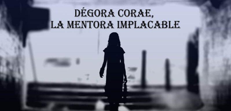 Dégora Corae, la mentora implacable.